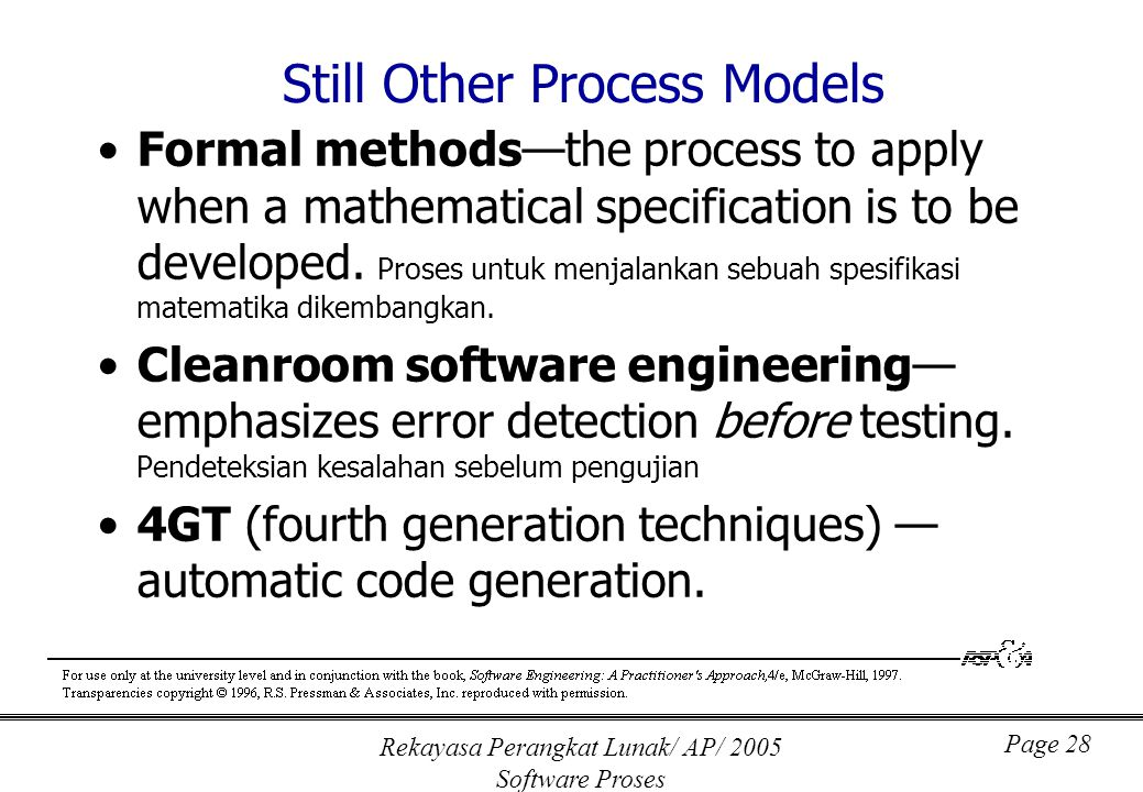 Rekayasa Perangkat Lunak/ AP/ 2005 Software Proses Page 28 Still Other Process Models Formal methods—the process to apply when a mathematical specific