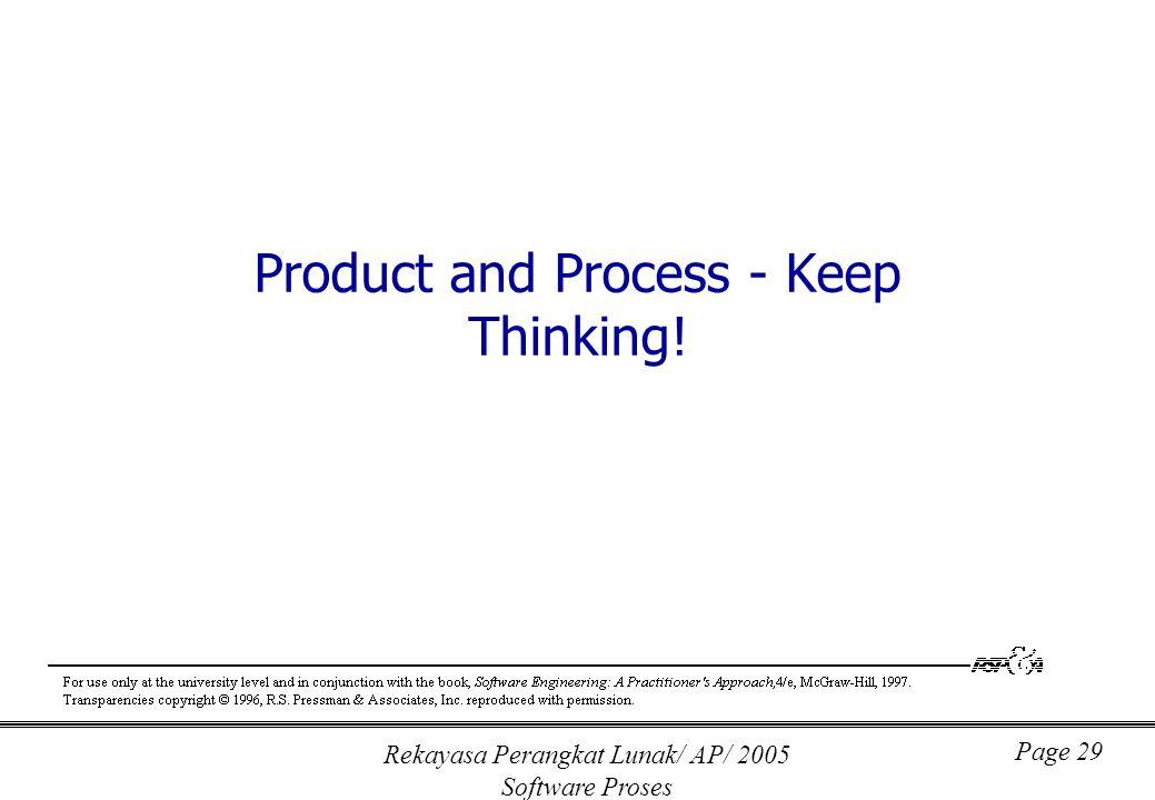 Rekayasa Perangkat Lunak/ AP/ 2005 Software Proses Page 29 Product and Process - Keep Thinking!