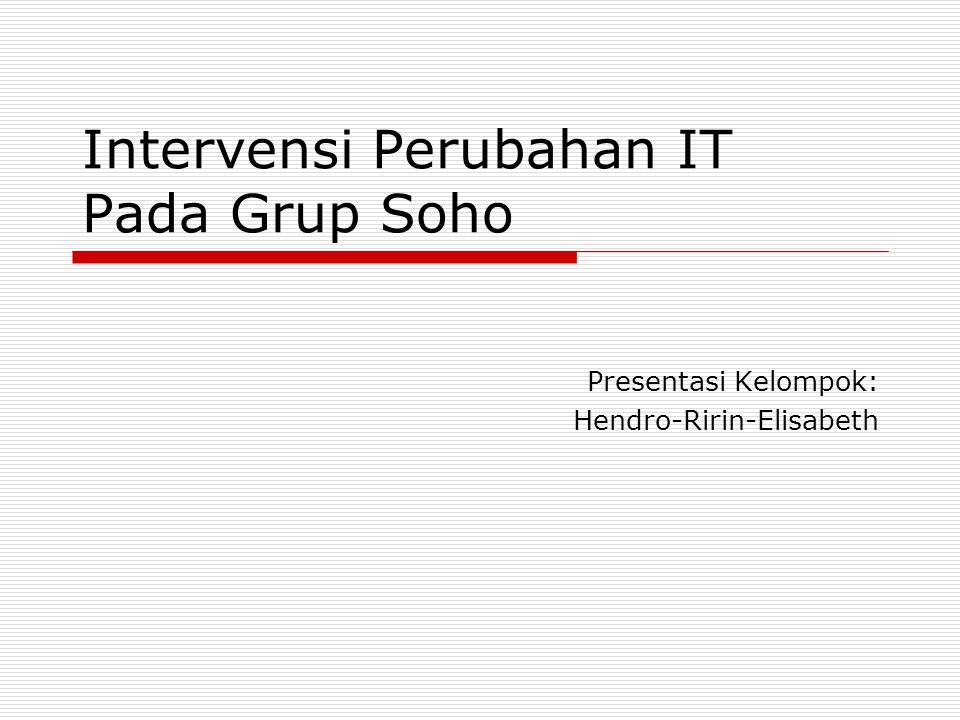 Intervensi Perubahan IT Pada Grup Soho Presentasi Kelompok: Hendro-Ririn-Elisabeth