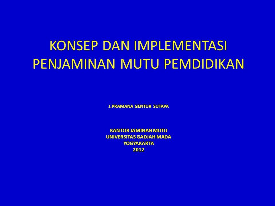 KONSEP DAN IMPLEMENTASI PENJAMINAN MUTU PEMDIDIKAN J.PRAMANA GENTUR SUTAPA KANTOR JAMINAN MUTU UNIVERSITAS GADJAH MADA YOGYAKARTA 2012