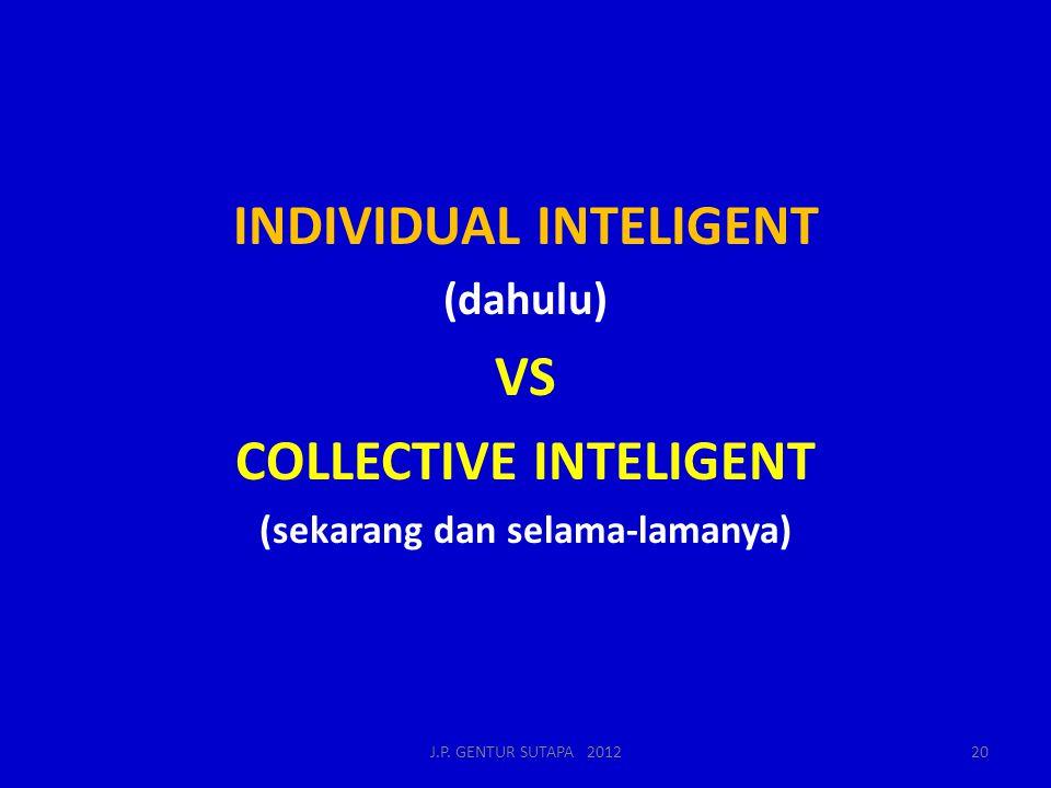 INDIVIDUAL INTELIGENT (dahulu) VS COLLECTIVE INTELIGENT (sekarang dan selama-lamanya) J.P. GENTUR SUTAPA 201220