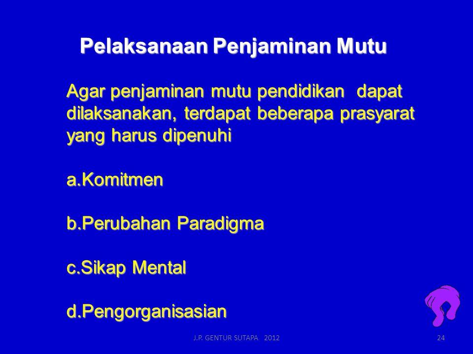 Pelaksanaan Penjaminan Mutu Agar penjaminan mutu pendidikan dapat dilaksanakan, terdapat beberapa prasyarat yang harus dipenuhi a.Komitmen b.Perubahan Paradigma c.Sikap Mental d.Pengorganisasian J.P.