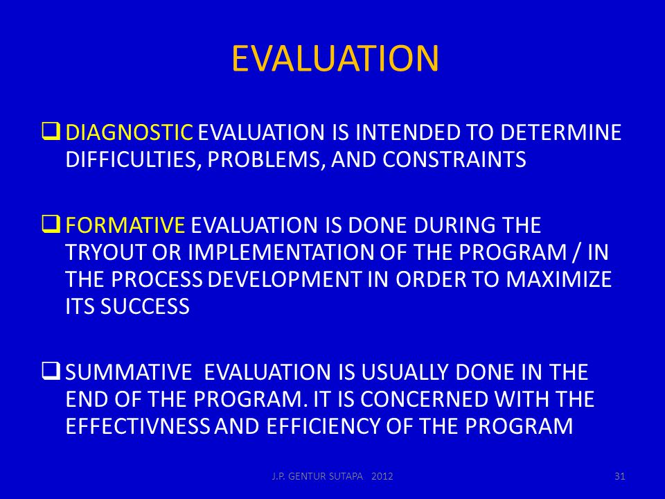 EVALUATION  DIAGNOSTIC EVALUATION IS INTENDED TO DETERMINE DIFFICULTIES, PROBLEMS, AND CONSTRAINTS  FORMATIVE EVALUATION IS DONE DURING THE TRYOUT O