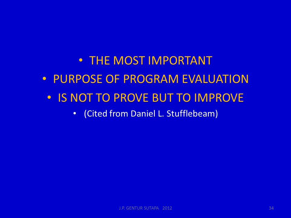 THE MOST IMPORTANT PURPOSE OF PROGRAM EVALUATION IS NOT TO PROVE BUT TO IMPROVE (Cited from Daniel L. Stufflebeam) J.P. GENTUR SUTAPA 201234
