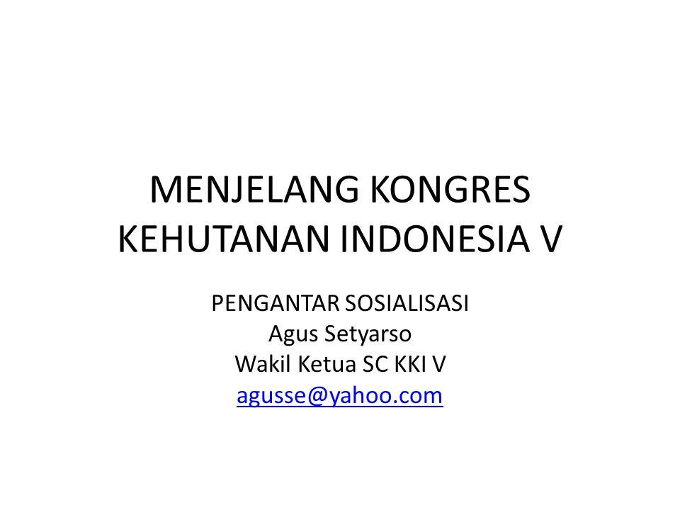 MENJELANG KONGRES KEHUTANAN INDONESIA V PENGANTAR SOSIALISASI Agus Setyarso Wakil Ketua SC KKI V agusse@yahoo.com