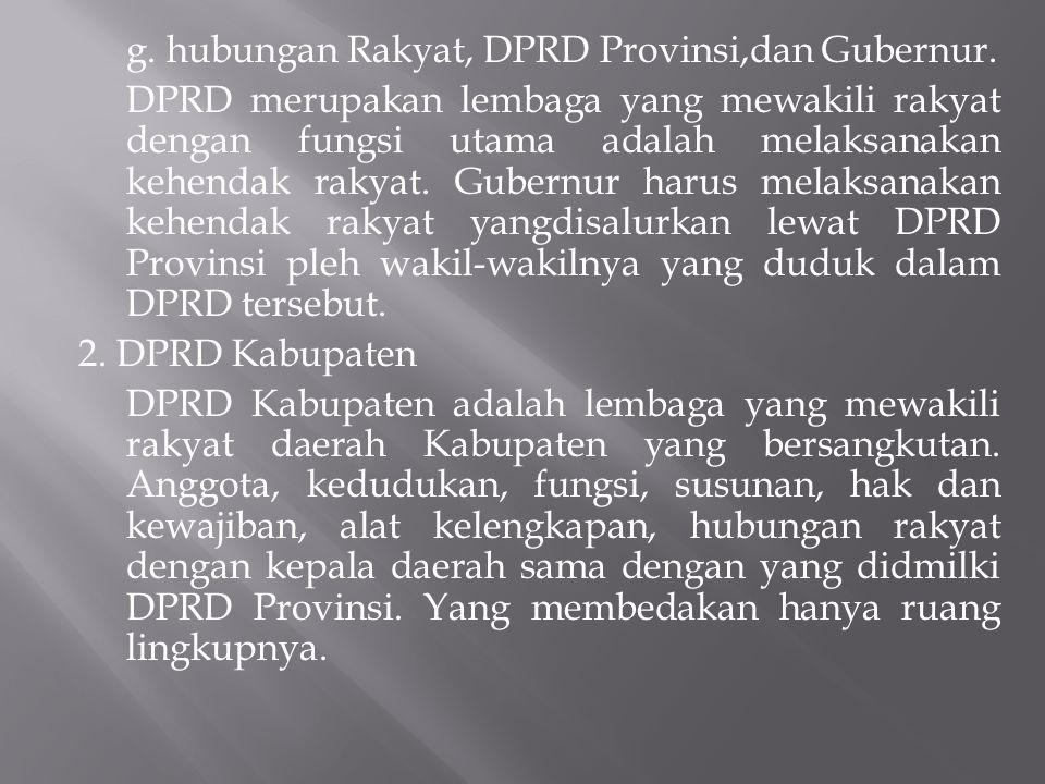 g. hubungan Rakyat, DPRD Provinsi,dan Gubernur. DPRD merupakan lembaga yang mewakili rakyat dengan fungsi utama adalah melaksanakan kehendak rakyat. G