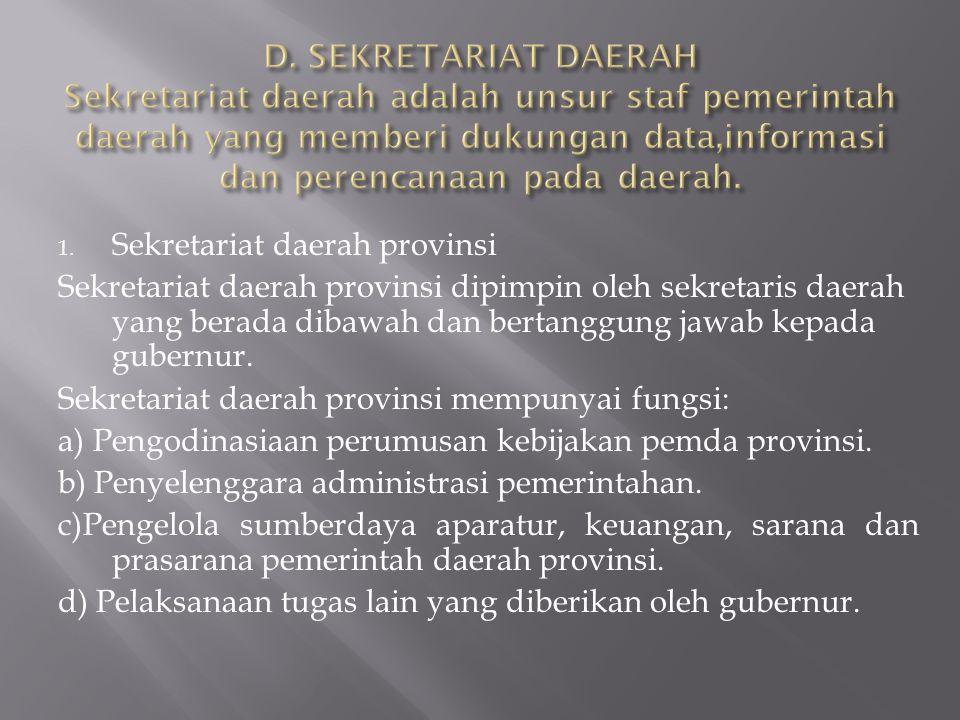 1. Sekretariat daerah provinsi Sekretariat daerah provinsi dipimpin oleh sekretaris daerah yang berada dibawah dan bertanggung jawab kepada gubernur.