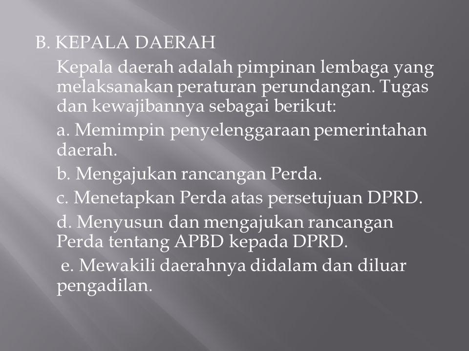 B. KEPALA DAERAH Kepala daerah adalah pimpinan lembaga yang melaksanakan peraturan perundangan. Tugas dan kewajibannya sebagai berikut: a. Memimpin pe
