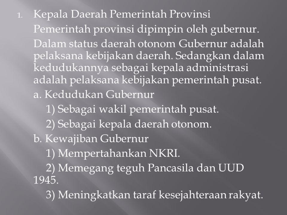 1. Kepala Daerah Pemerintah Provinsi Pemerintah provinsi dipimpin oleh gubernur. Dalam status daerah otonom Gubernur adalah pelaksana kebijakan daerah
