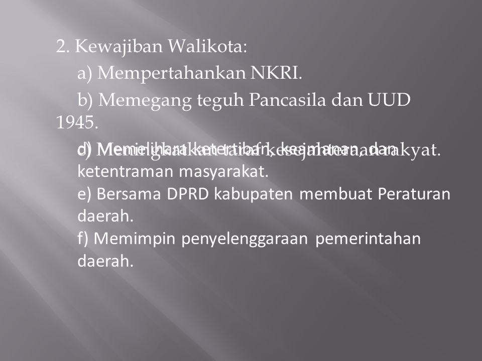 2. Kewajiban Walikota: a) Mempertahankan NKRI. b) Memegang teguh Pancasila dan UUD 1945. c) Meningkatkan taraf kesejahteraan rakyat. d) Memelihara ket