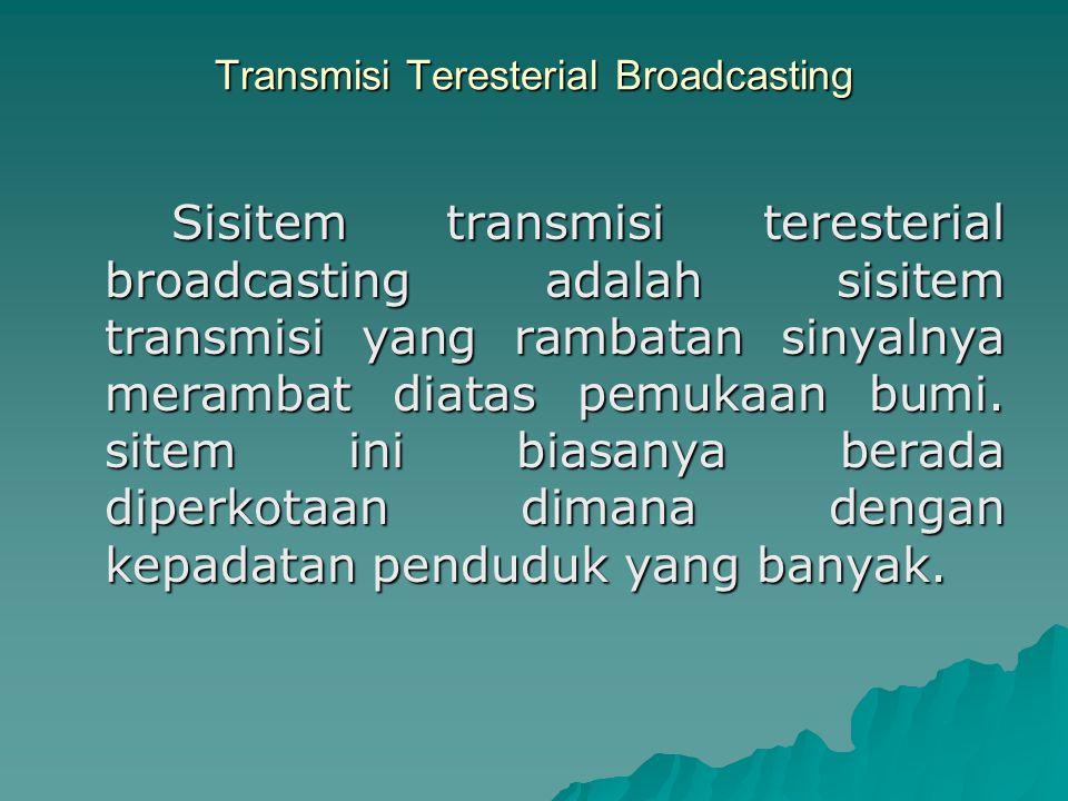 Transmisi Teresterial Broadcasting Sisitem transmisi teresterial broadcasting adalah sisitem transmisi yang rambatan sinyalnya merambat diatas pemukaa