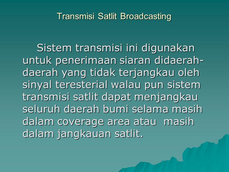 Transmisi Satlit Broadcasting Sistem transmisi ini digunakan untuk penerimaan siaran didaerah- daerah yang tidak terjangkau oleh sinyal teresterial walau pun sistem transmisi satlit dapat menjangkau seluruh daerah bumi selama masih dalam coverage area atau masih dalam jangkauan satlit.