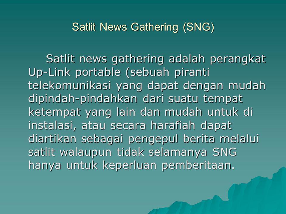 Satlit News Gathering (SNG) Satlit news gathering adalah perangkat Up-Link portable (sebuah piranti telekomunikasi yang dapat dengan mudah dipindah-pindahkan dari suatu tempat ketempat yang lain dan mudah untuk di instalasi, atau secara harafiah dapat diartikan sebagai pengepul berita melalui satlit walaupun tidak selamanya SNG hanya untuk keperluan pemberitaan.