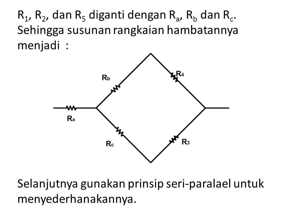 R 1, R 2, dan R 5 diganti dengan R a, R b dan R c. Sehingga susunan rangkaian hambatannya menjadi : Selanjutnya gunakan prinsip seri-paralael untuk me