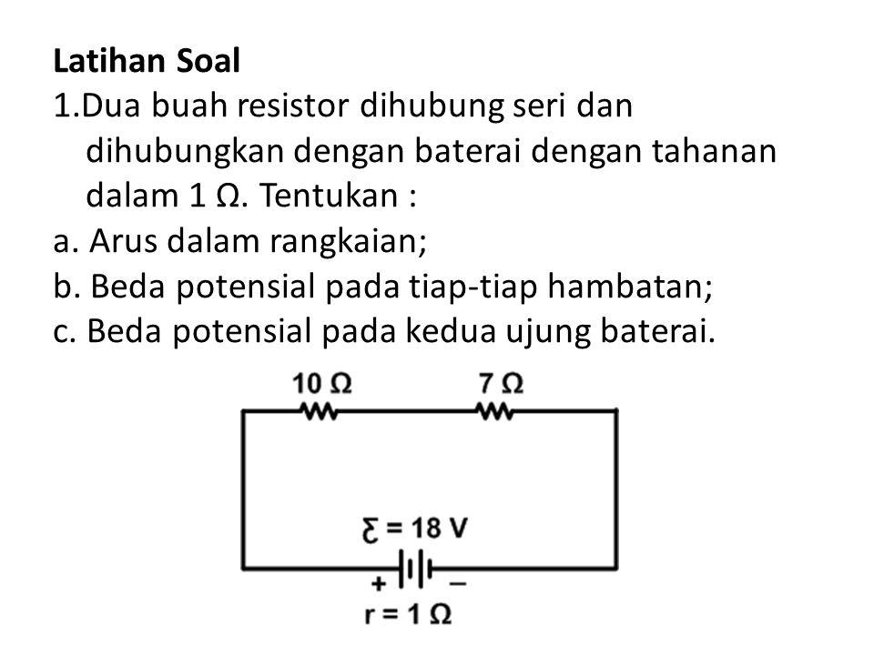 Latihan Soal 1.Dua buah resistor dihubung seri dan dihubungkan dengan baterai dengan tahanan dalam 1 Ω. Tentukan : a. Arus dalam rangkaian; b. Beda po