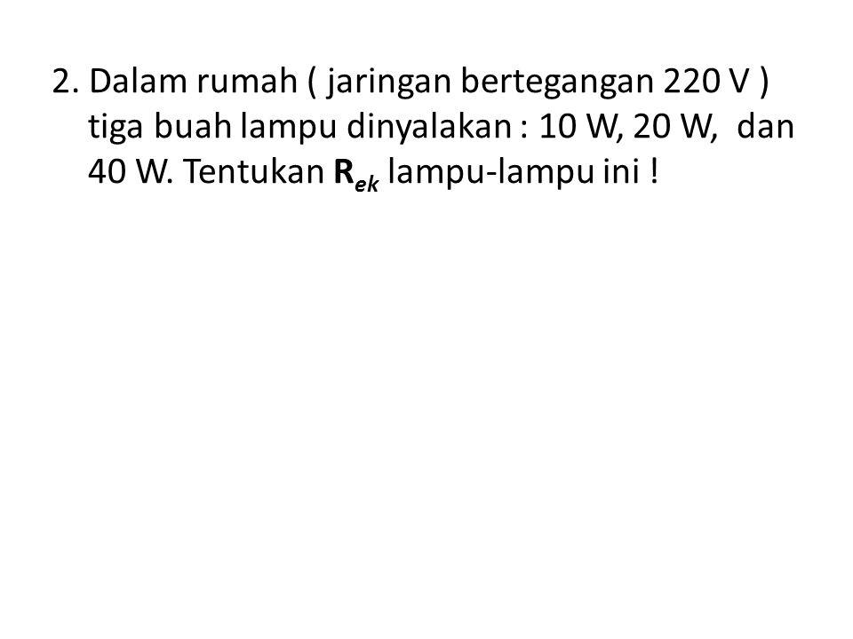 2.Dalam rumah ( jaringan bertegangan 220 V ) tiga buah lampu dinyalakan : 10 W, 20 W, dan 40 W.