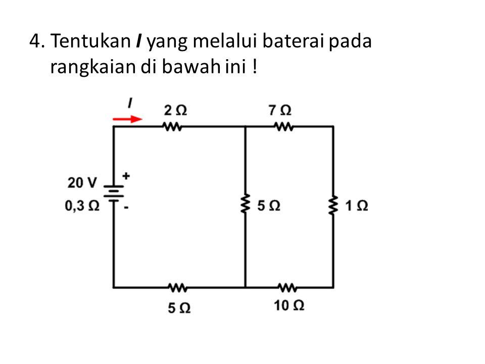 4. Tentukan I yang melalui baterai pada rangkaian di bawah ini !