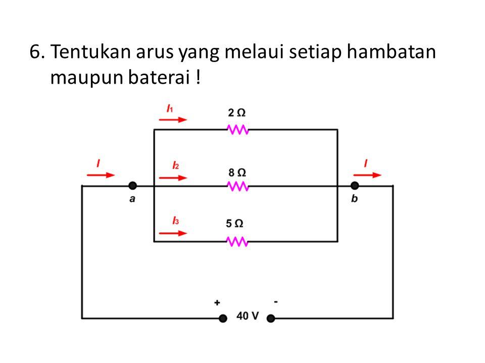 6. Tentukan arus yang melaui setiap hambatan maupun baterai !