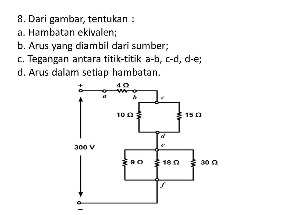 8. Dari gambar, tentukan : a. Hambatan ekivalen; b. Arus yang diambil dari sumber; c. Tegangan antara titik-titik a-b, c-d, d-e; d. Arus dalam setiap