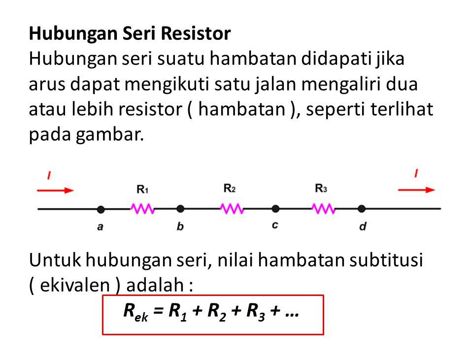 Hubungan Seri Resistor Hubungan seri suatu hambatan didapati jika arus dapat mengikuti satu jalan mengaliri dua atau lebih resistor ( hambatan ), sepe