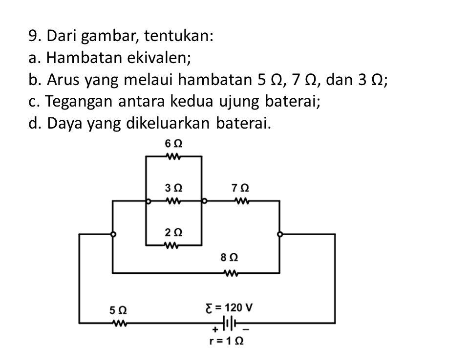 9. Dari gambar, tentukan: a. Hambatan ekivalen; b. Arus yang melaui hambatan 5 Ω, 7 Ω, dan 3 Ω; c. Tegangan antara kedua ujung baterai; d. Daya yang d