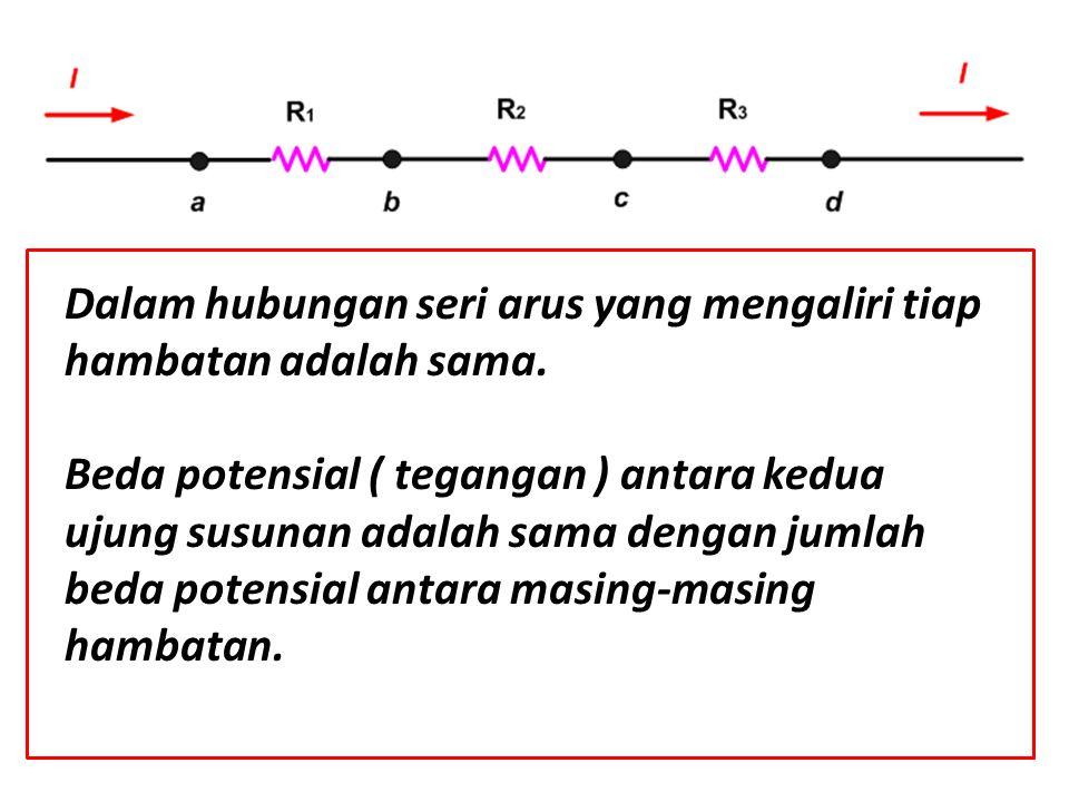 Dalam hubungan seri arus yang mengaliri tiap hambatan adalah sama. Beda potensial ( tegangan ) antara kedua ujung susunan adalah sama dengan jumlah be