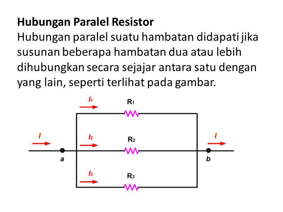Hubungan Paralel Resistor Hubungan paralel suatu hambatan didapati jika susunan beberapa hambatan dua atau lebih dihubungkan secara sejajar antara sat