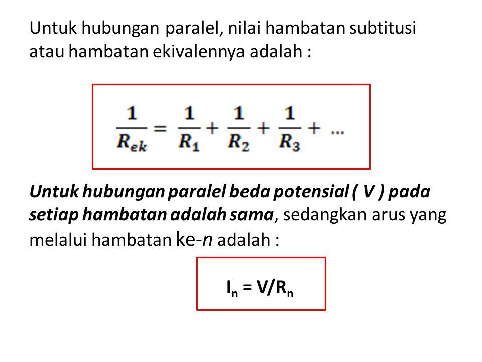 Untuk hubungan paralel, nilai hambatan subtitusi atau hambatan ekivalennya adalah : Untuk hubungan paralel beda potensial ( V ) pada setiap hambatan adalah sama, sedangkan arus yang melalui hambatan ke-n adalah : I n = V/R n