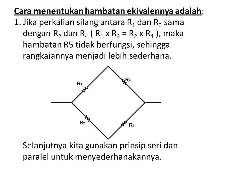 Cara menentukan hambatan ekivalennya adalah: 1. Jika perkalian silang antara R 1 dan R 3 sama dengan R 2 dan R 4 ( R 1 x R 3 = R 2 x R 4 ), maka hamba