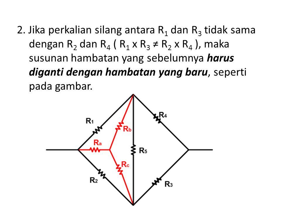 2. Jika perkalian silang antara R 1 dan R 3 tidak sama dengan R 2 dan R 4 ( R 1 x R 3 ≠ R 2 x R 4 ), maka susunan hambatan yang sebelumnya harus digan