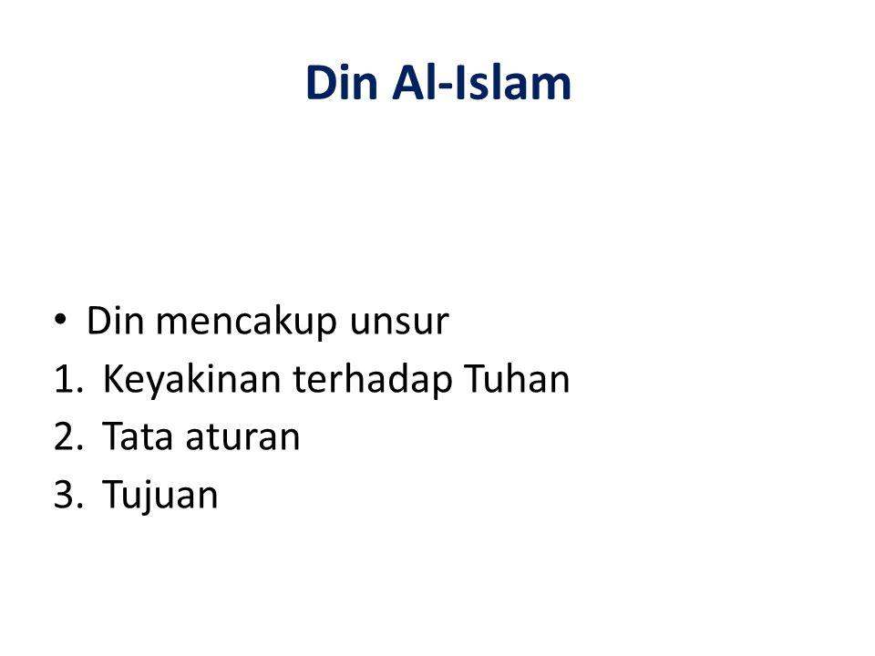 Din Al-Islam Din mencakup unsur 1.Keyakinan terhadap Tuhan 2.Tata aturan 3.Tujuan