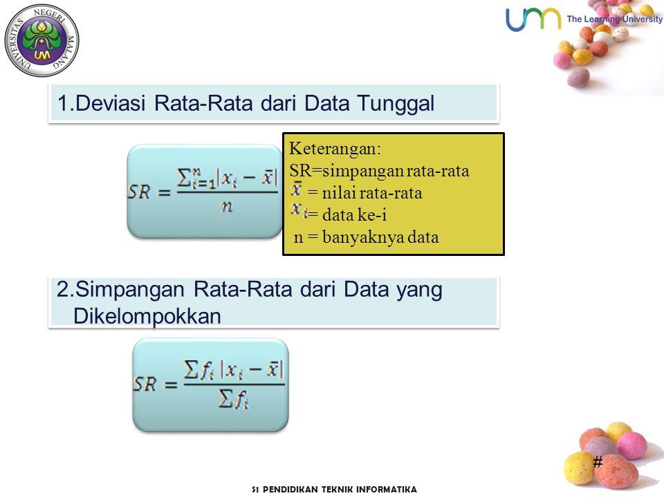 # S1 PENDIDIKAN TEKNIK INFORMATIKA 1.Deviasi Rata-Rata dari Data Tunggal Keterangan: SR=simpangan rata-rata = nilai rata-rata = data ke-i n = banyaknya data 2.Simpangan Rata-Rata dari Data yang Dikelompokkan