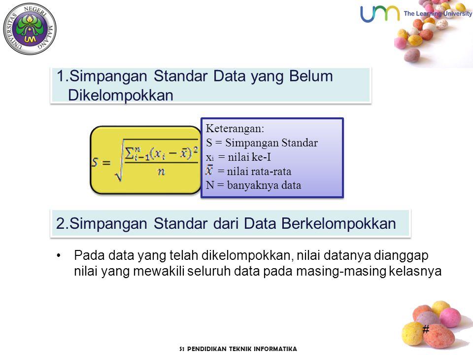 # S1 PENDIDIKAN TEKNIK INFORMATIKA Pada data yang telah dikelompokkan, nilai datanya dianggap nilai yang mewakili seluruh data pada masing-masing kelasnya 1.Simpangan Standar Data yang Belum Dikelompokkan Keterangan: S = Simpangan Standar x i = nilai ke-I = nilai rata-rata N = banyaknya data Keterangan: S = Simpangan Standar x i = nilai ke-I = nilai rata-rata N = banyaknya data 2.Simpangan Standar dari Data Berkelompokkan