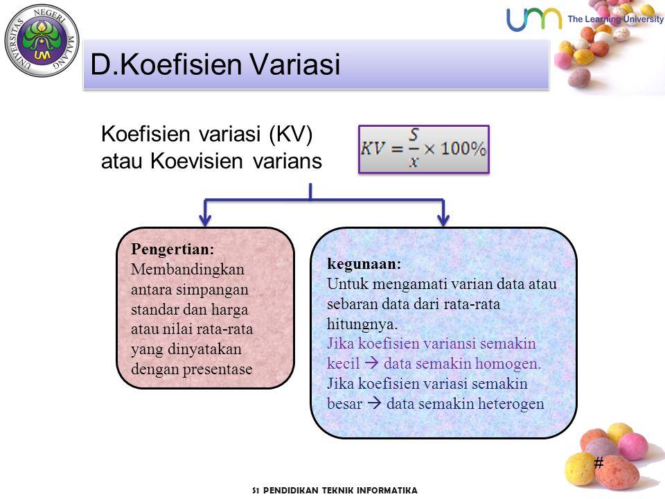 # S1 PENDIDIKAN TEKNIK INFORMATIKA Koefisien variasi (KV) atau Koevisien varians D.Koefisien Variasi Pengertian: Membandingkan antara simpangan standar dan harga atau nilai rata-rata yang dinyatakan dengan presentase kegunaan: Untuk mengamati varian data atau sebaran data dari rata-rata hitungnya.