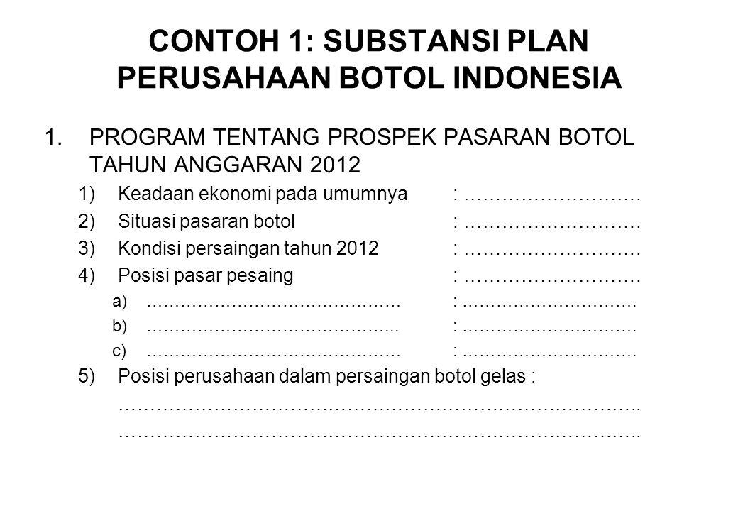 CONTOH 1: SUBSTANSI PLAN PERUSAHAAN BOTOL INDONESIA 1.PROGRAM TENTANG PROSPEK PASARAN BOTOL TAHUN ANGGARAN 2012 1)Keadaan ekonomi pada umumnya: ………………