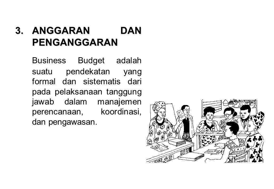 3.ANGGARAN DAN PENGANGGARAN Business Budget adalah suatu pendekatan yang formal dan sistematis dari pada pelaksanaan tanggung jawab dalam manajemen pe