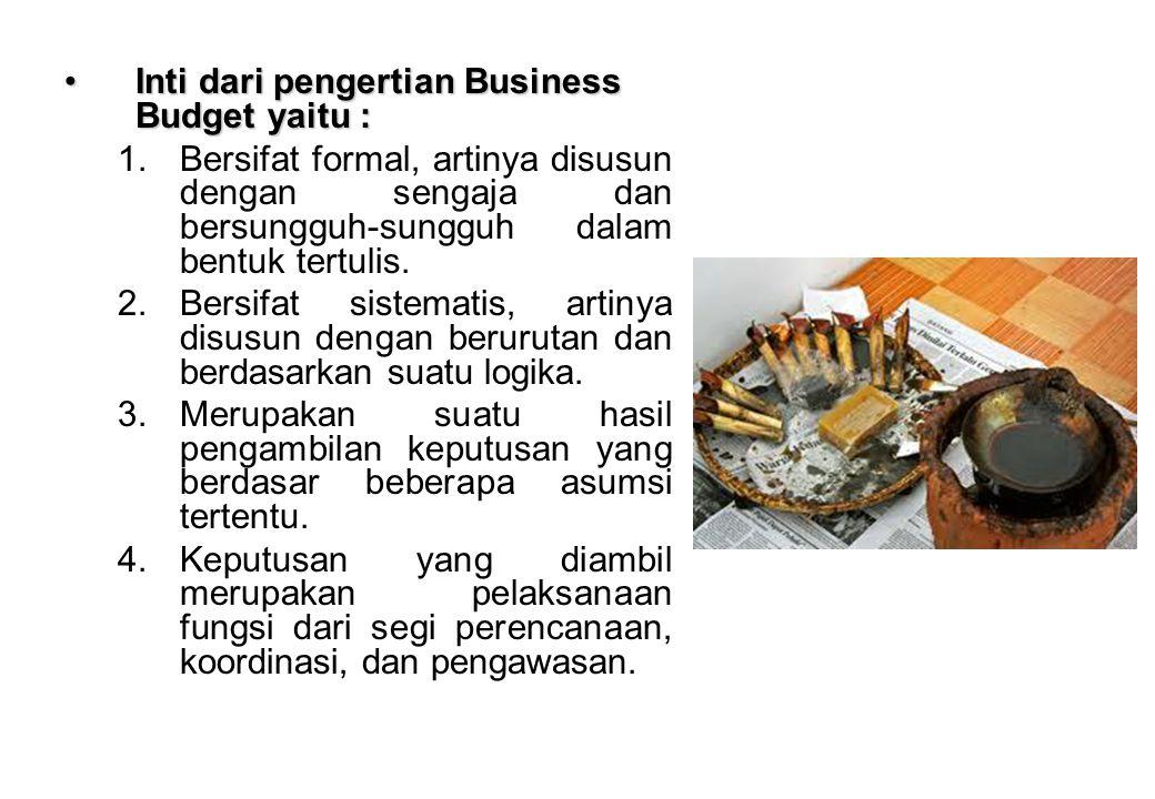 Inti dari pengertian Business Budget yaitu :Inti dari pengertian Business Budget yaitu : 1.Bersifat formal, artinya disusun dengan sengaja dan bersung
