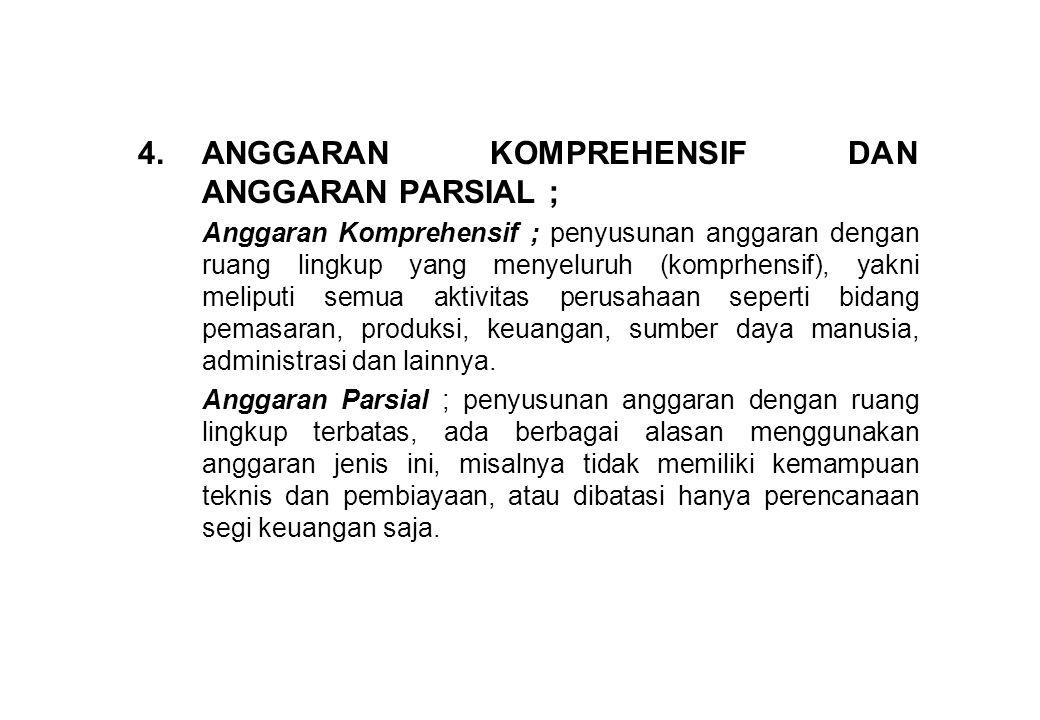 4.ANGGARAN KOMPREHENSIF DAN ANGGARAN PARSIAL ; Anggaran Komprehensif ; penyusunan anggaran dengan ruang lingkup yang menyeluruh (komprhensif), yakni m