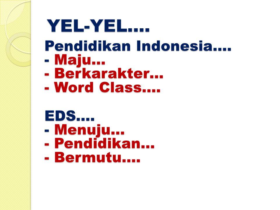 YEL-YEL…. Pendidikan Indonesia…. - Maju… - Berkarakter… - Word Class….
