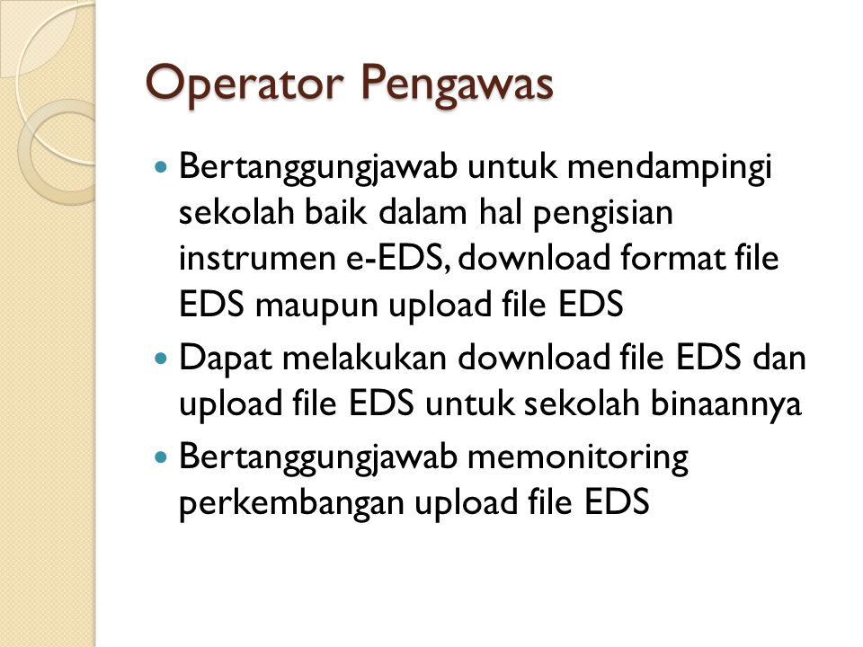 Operator Pengawas Bertanggungjawab untuk mendampingi sekolah baik dalam hal pengisian instrumen e-EDS, download format file EDS maupun upload file EDS