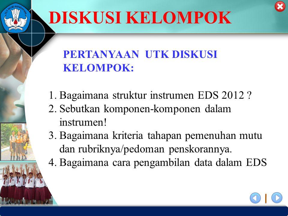 PUSAT PENJAMINAN MUTU PENDIDIKAN - BPSDMPK PPMP – KEMENDIKBUD -2012 PERTANYAAN UTK DISKUSI KELOMPOK: 1.Bagaimana struktur instrumen EDS 2012 ? 2.Sebut