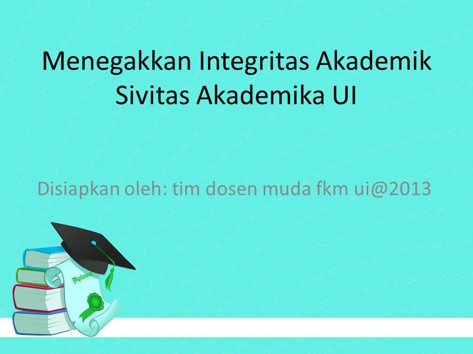Menegakkan Integritas Akademik Sivitas Akademika UI Disiapkan oleh: tim dosen muda fkm ui@2013