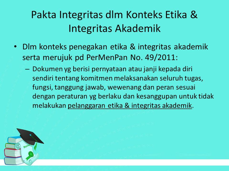 Pakta Integritas dlm Konteks Etika & Integritas Akademik Dlm konteks penegakan etika & integritas akademik serta merujuk pd PerMenPan No. 49/2011: – D