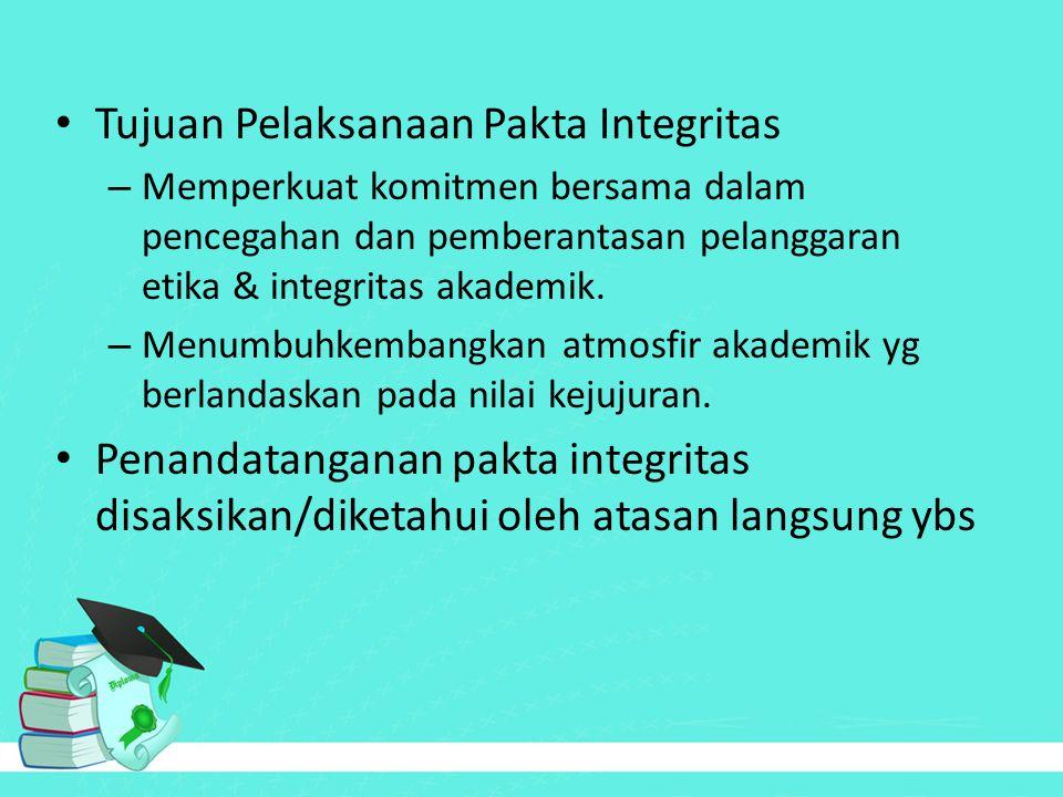 Tujuan Pelaksanaan Pakta Integritas – Memperkuat komitmen bersama dalam pencegahan dan pemberantasan pelanggaran etika & integritas akademik. – Menumb
