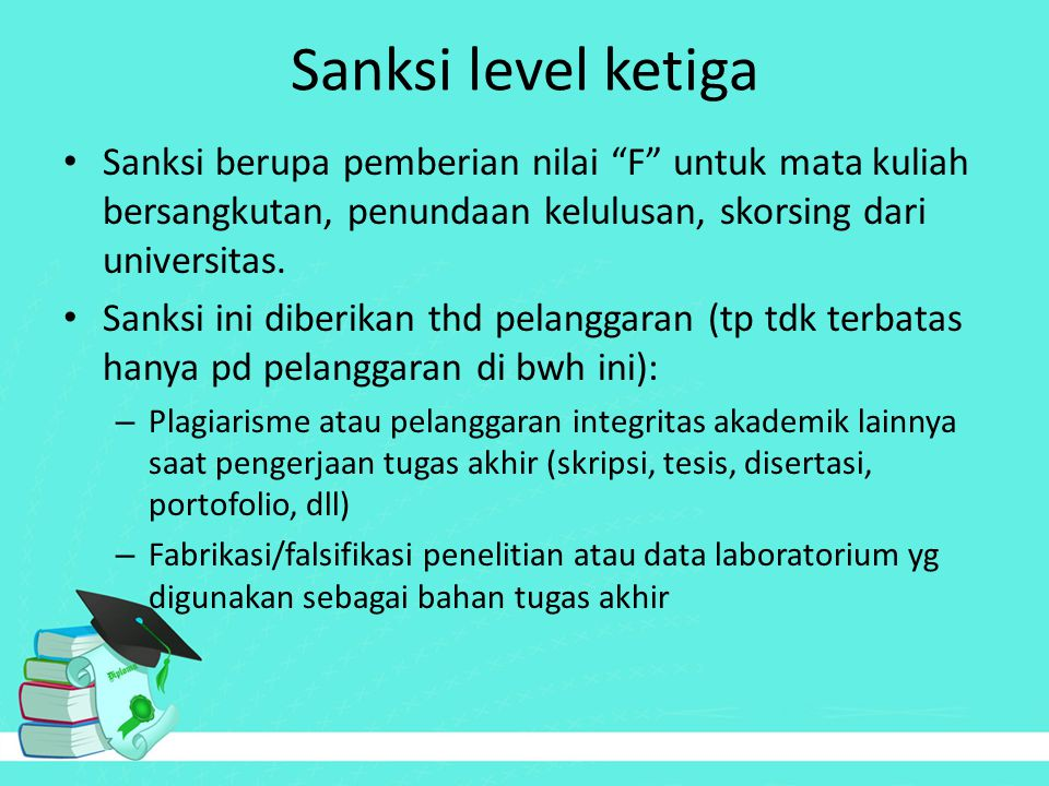 "Sanksi level ketiga Sanksi berupa pemberian nilai ""F"" untuk mata kuliah bersangkutan, penundaan kelulusan, skorsing dari universitas. Sanksi ini diber"