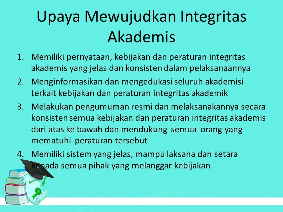 Upaya Mewujudkan Integritas Akademis 5.Mengembangkan program untuk sosialisasi integritas akademik 6.Tanggap terhadap trend tingkat pendidikan dan perkembangan teknologi 7.Melakukan evaluasi secara rutin mengenai efektivitas kebijakan dan peraturan integritas akademik yang sudah berjalan