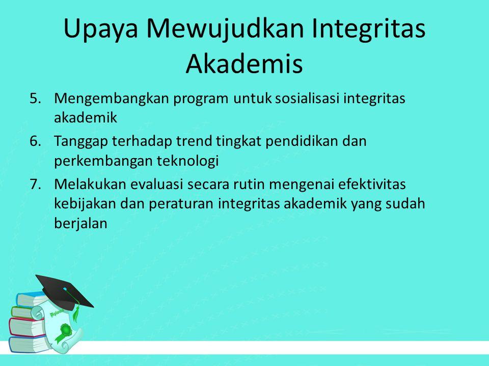 Upaya Mewujudkan Integritas Akademis 5.Mengembangkan program untuk sosialisasi integritas akademik 6.Tanggap terhadap trend tingkat pendidikan dan per