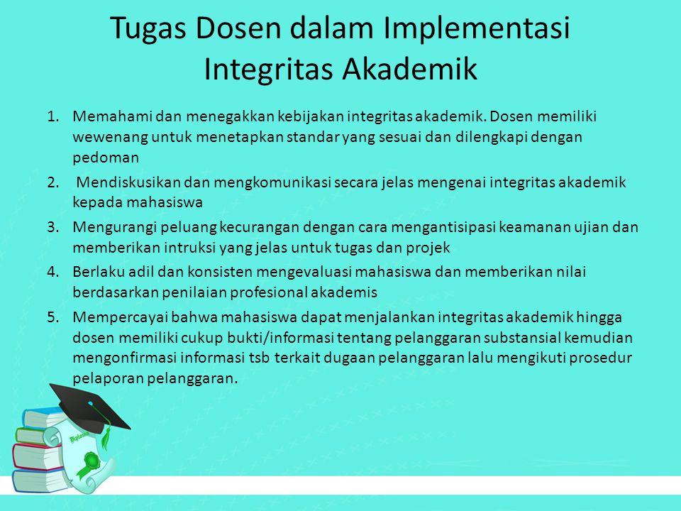 Tugas Dosen dalam Implementasi Integritas Akademik 1.Memahami dan menegakkan kebijakan integritas akademik. Dosen memiliki wewenang untuk menetapkan s