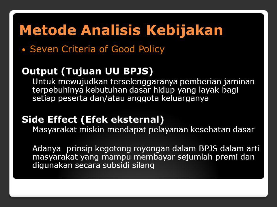 Metode Analisis Kebijakan Seven Criteria of Good Policy Output (Tujuan UU BPJS) Untuk mewujudkan terselenggaranya pemberian jaminan terpebuhinya kebutuhan dasar hidup yang layak bagi setiap peserta dan/atau anggota keluarganya Side Effect (Efek eksternal) Masyarakat miskin mendapat pelayanan kesehatan dasar Adanya prinsip kegotong royongan dalam BPJS dalam arti masyarakat yang mampu membayar sejumlah premi dan digunakan secara subsidi silang