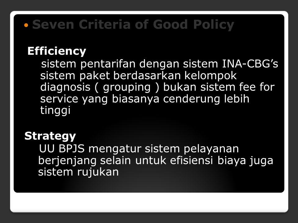 Seven Criteria of Good Policy Efficiency sistem pentarifan dengan sistem INA-CBG's sistem paket berdasarkan kelompok diagnosis ( grouping ) bukan sistem fee for service yang biasanya cenderung lebih tinggi Strategy UU BPJS mengatur sistem pelayanan berjenjang selain untuk efisiensi biaya juga sistem rujukan